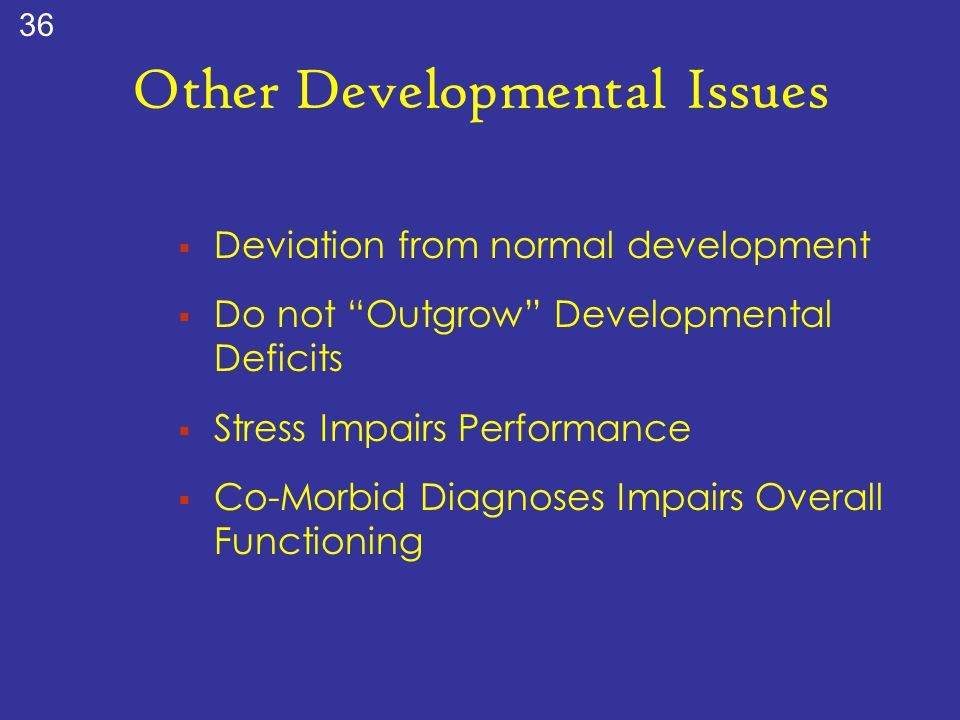"""Other Developmental Issues  Deviation from normal development  Do not """"Outgrow"""" Developmental Deficits  Stress Impairs Performance  Co-Morbid Diag"""