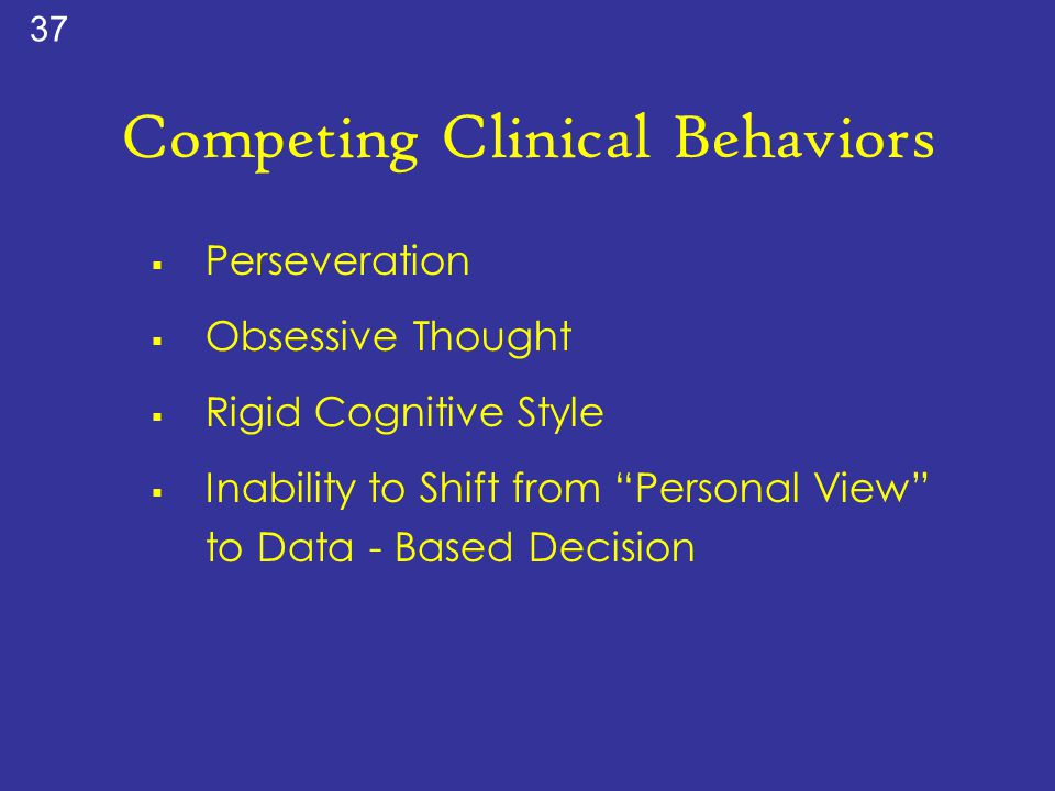 """Competing Clinical Behaviors  Perseveration  Obsessive Thought  Rigid Cognitive Style  Inability to Shift from """"Personal View"""" to Data - Based Dec"""