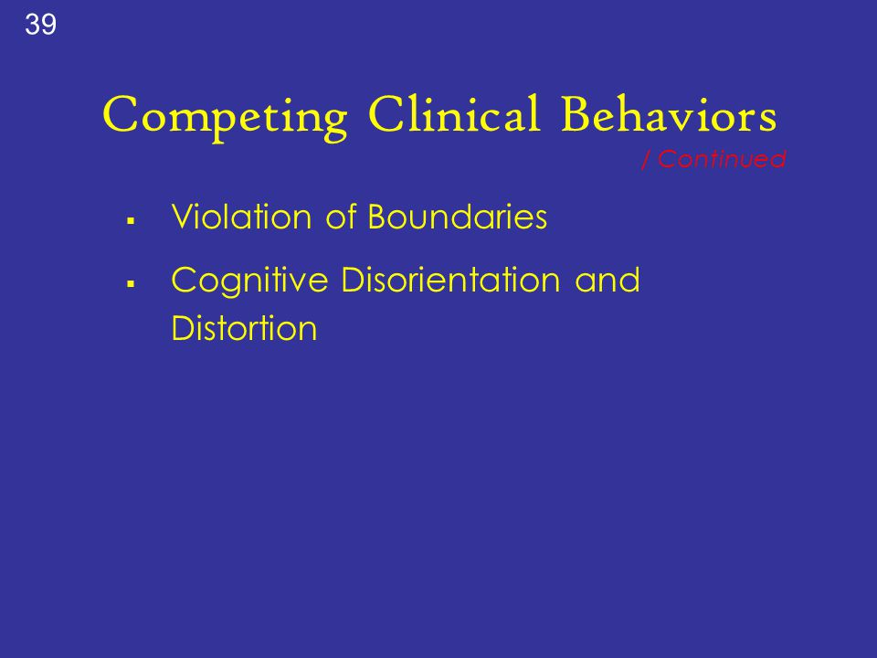 Competing Clinical Behaviors  Violation of Boundaries  Cognitive Disorientation and Distortion / Continued 39