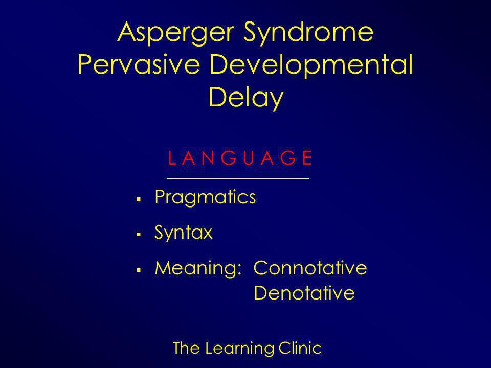 The Learning Clinic Asperger Syndrome Pervasive Developmental Delay L A N G U A G E  Pragmatics  Syntax  Meaning: Connotative Denotative
