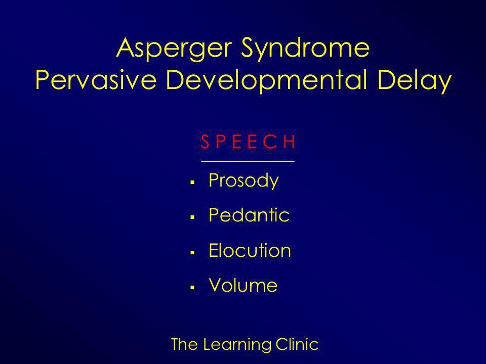 The Learning Clinic Asperger Syndrome Pervasive Developmental Delay S P E E C H  Prosody  Pedantic  Elocution  Volume