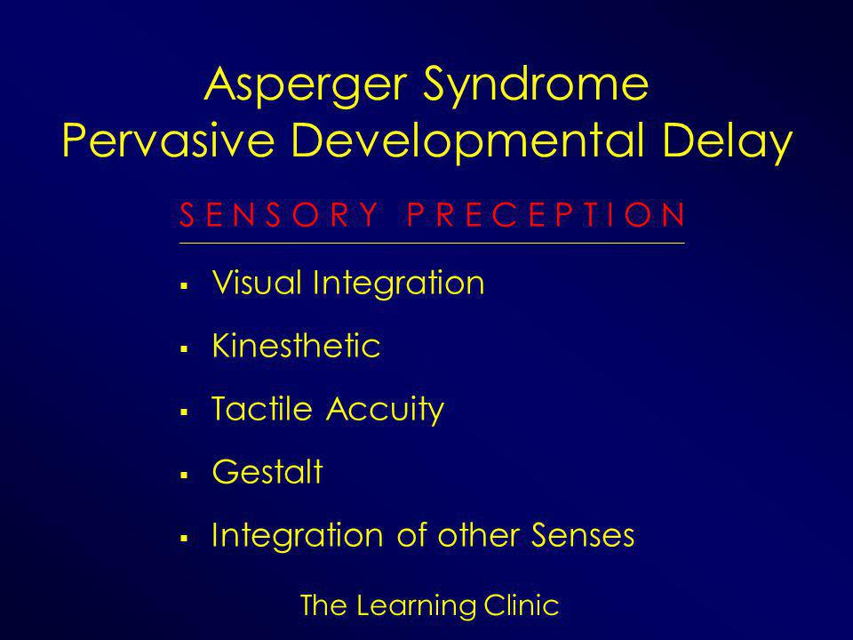 The Learning Clinic Asperger Syndrome Pervasive Developmental Delay S E N S O R Y P R E C E P T I O N  Visual Integration  Kinesthetic  Tactile Accuity  Gestalt  Integration of other Senses