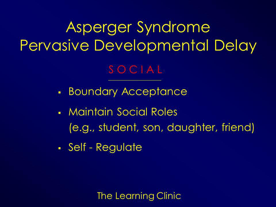 The Learning Clinic Asperger Syndrome Pervasive Developmental Delay S O C I A L  Boundary Acceptance  Maintain Social Roles (e.g., student, son, daughter, friend)  Self - Regulate