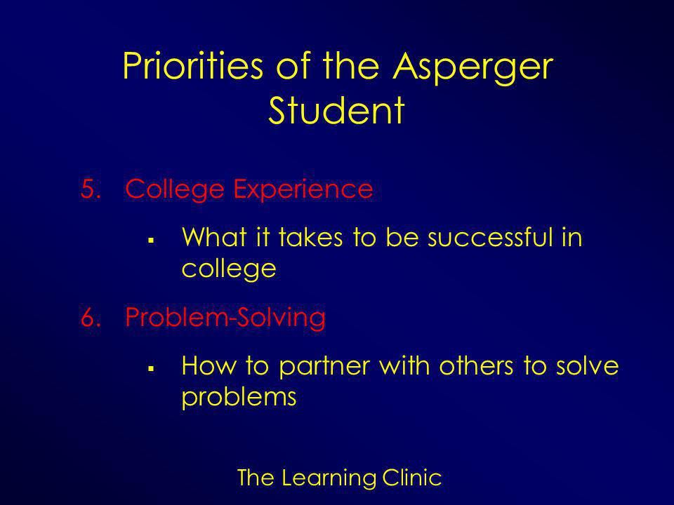 The Learning Clinic Priorities of the Asperger Student 5.College Experience  What it takes to be successful in college 6.Problem-Solving  How to partner with others to solve problems