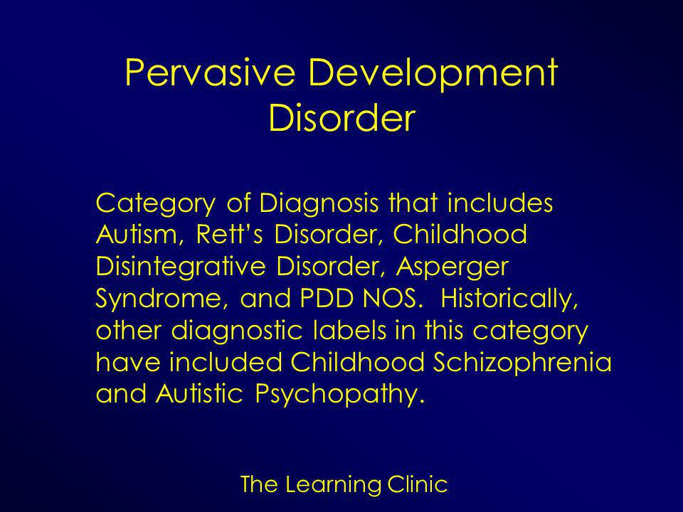 Pervasive Development Disorder Category of Diagnosis that includes Autism, Rett's Disorder, Childhood Disintegrative Disorder, Asperger Syndrome, and PDD NOS.