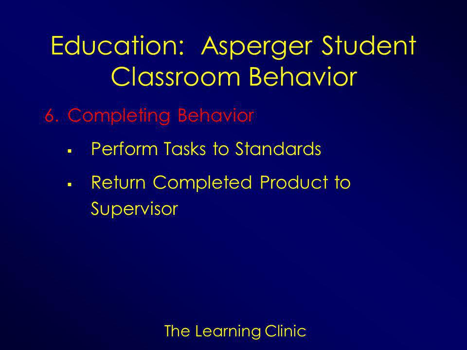 The Learning Clinic Education: Asperger Student Classroom Behavior 6.Completing Behavior  Perform Tasks to Standards  Return Completed Product to Supervisor