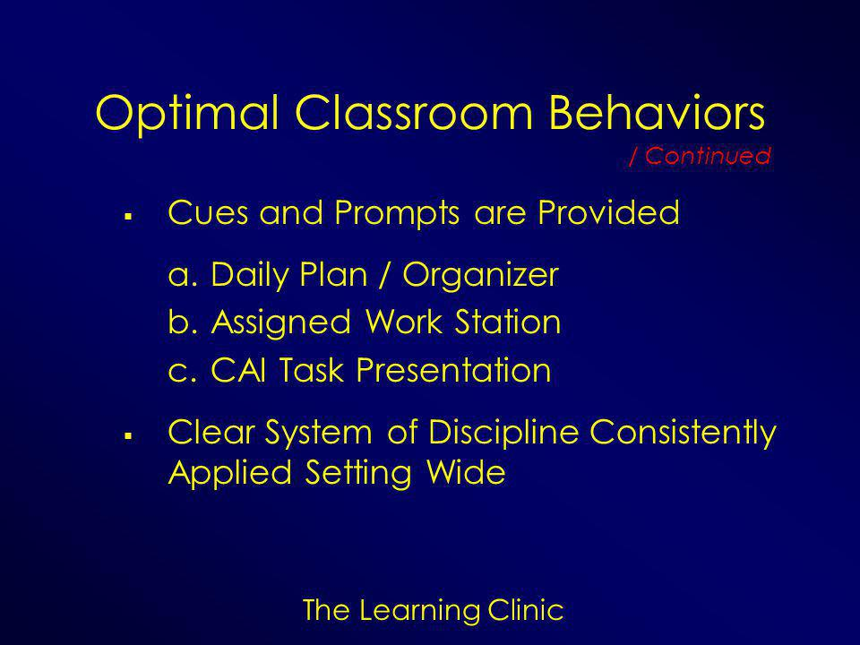 The Learning Clinic Optimal Classroom Behaviors  Cues and Prompts are Provided a.Daily Plan / Organizer b.Assigned Work Station c.CAI Task Presentation  Clear System of Discipline Consistently Applied Setting Wide / Continued
