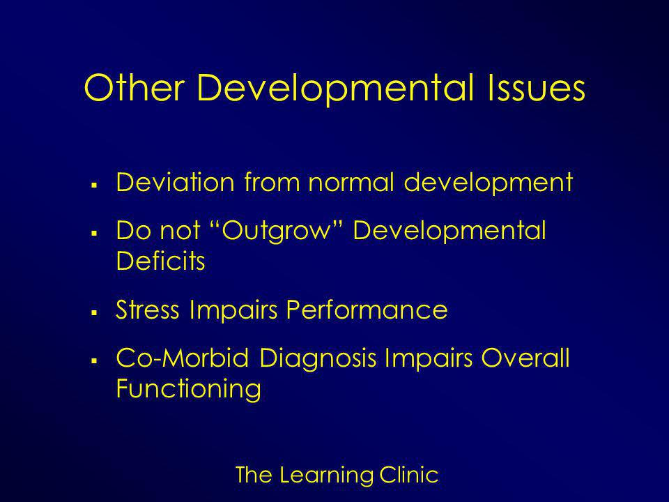 The Learning Clinic Other Developmental Issues  Deviation from normal development  Do not Outgrow Developmental Deficits  Stress Impairs Performance  Co-Morbid Diagnosis Impairs Overall Functioning