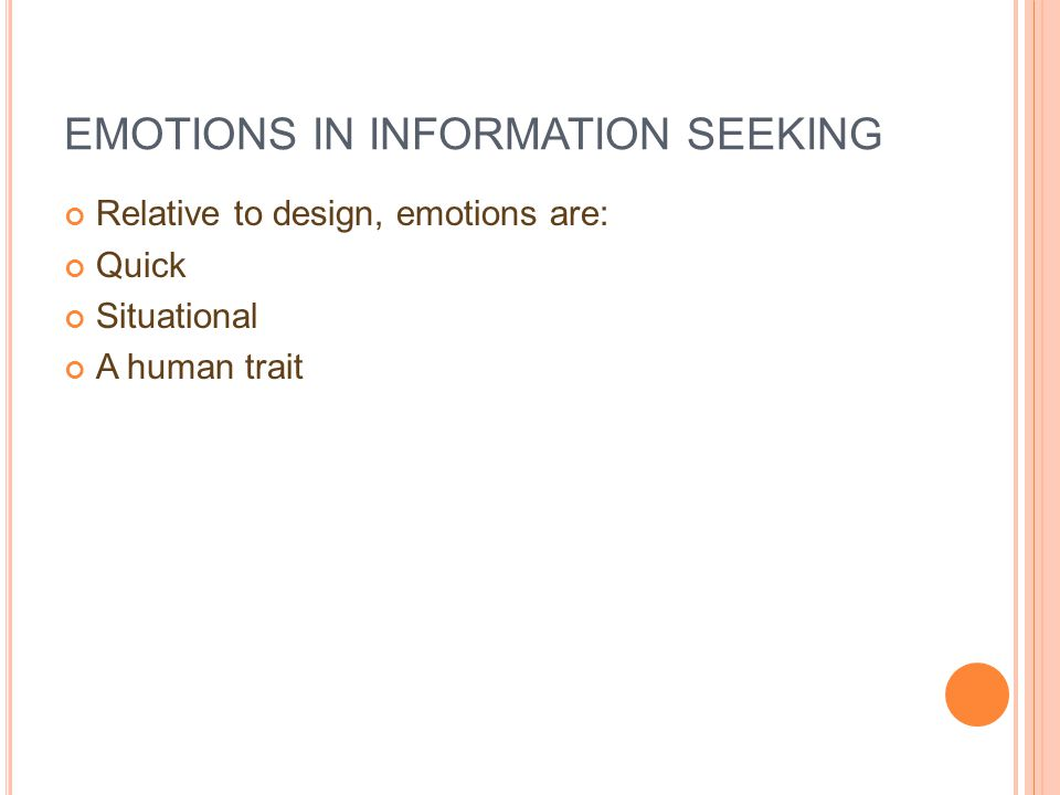EMOTIONS IN INFORMATION SEEKING Relative to design, emotions are: Quick Situational A human trait