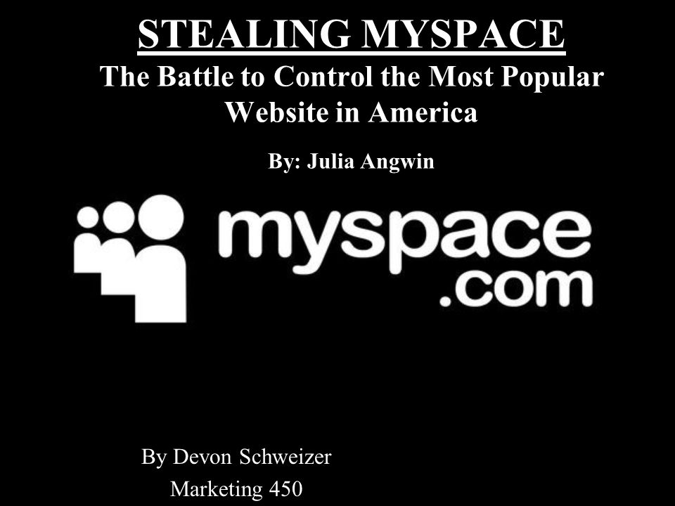 STEALING MYSPACE The Battle to Control the Most Popular Website in America By: Julia Angwin By Devon Schweizer Marketing 450