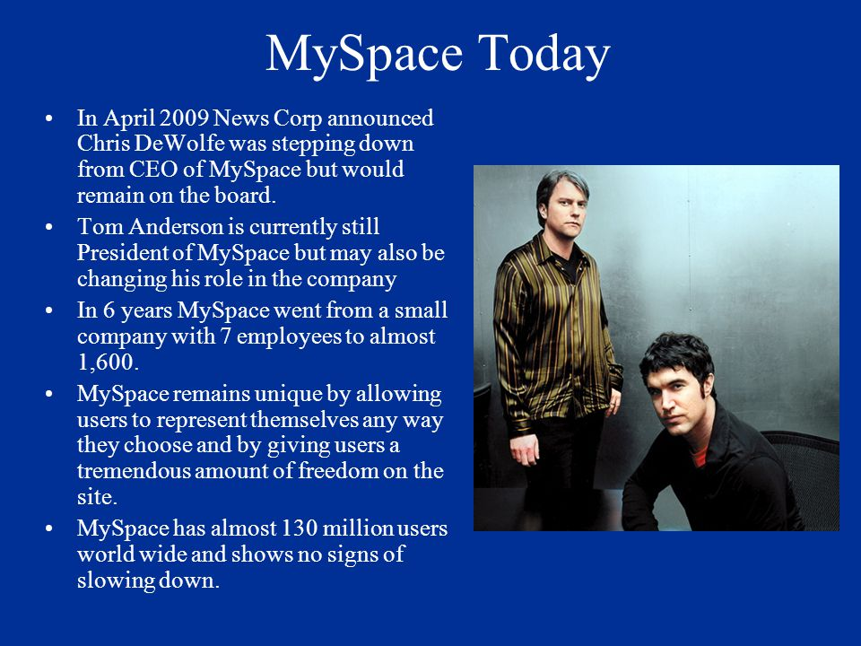 MySpace Today In April 2009 News Corp announced Chris DeWolfe was stepping down from CEO of MySpace but would remain on the board. Tom Anderson is cur