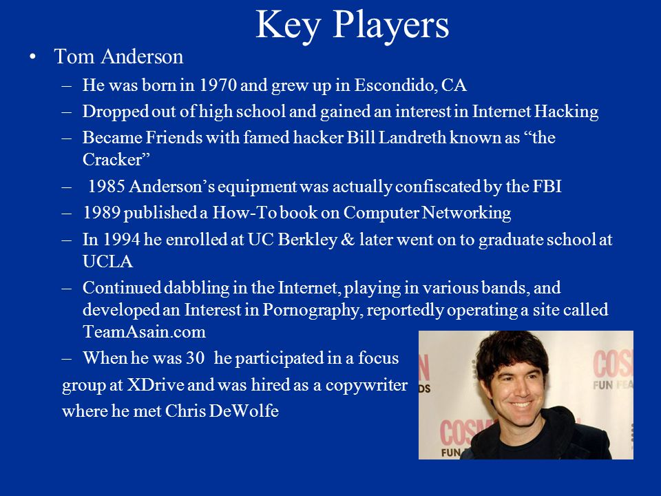 Key Players Tom Anderson –He was born in 1970 and grew up in Escondido, CA –Dropped out of high school and gained an interest in Internet Hacking –Bec