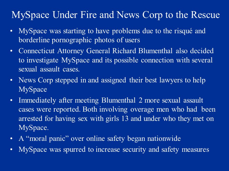 MySpace Under Fire and News Corp to the Rescue MySpace was starting to have problems due to the risqué and borderline pornographic photos of users Connecticut Attorney General Richard Blumenthal also decided to investigate MySpace and its possible connection with several sexual assault cases.