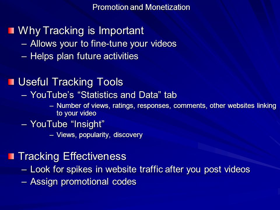Promotion and Monetization Why Tracking is Important –Allows your to fine-tune your videos –Helps plan future activities Useful Tracking Tools –YouTub