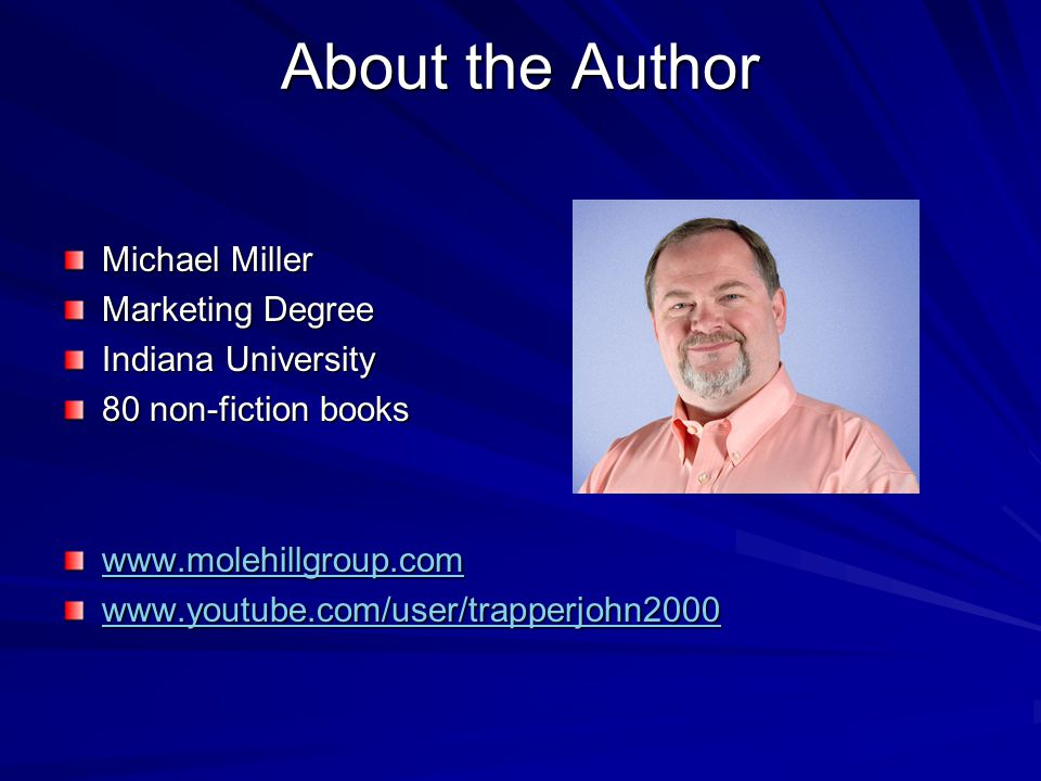 About the Author Michael Miller Marketing Degree Indiana University 80 non-fiction books www.molehillgroup.com www.youtube.com/user/trapperjohn2000