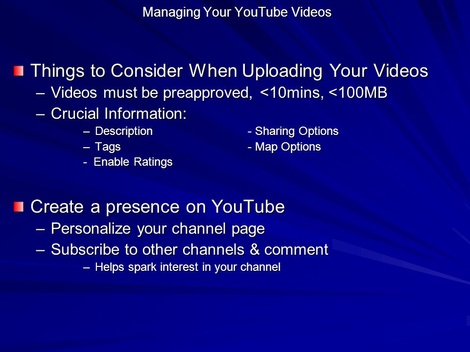 Managing Your YouTube Videos Things to Consider When Uploading Your Videos –Videos must be preapproved, <10mins, <100MB –Crucial Information: –Descrip