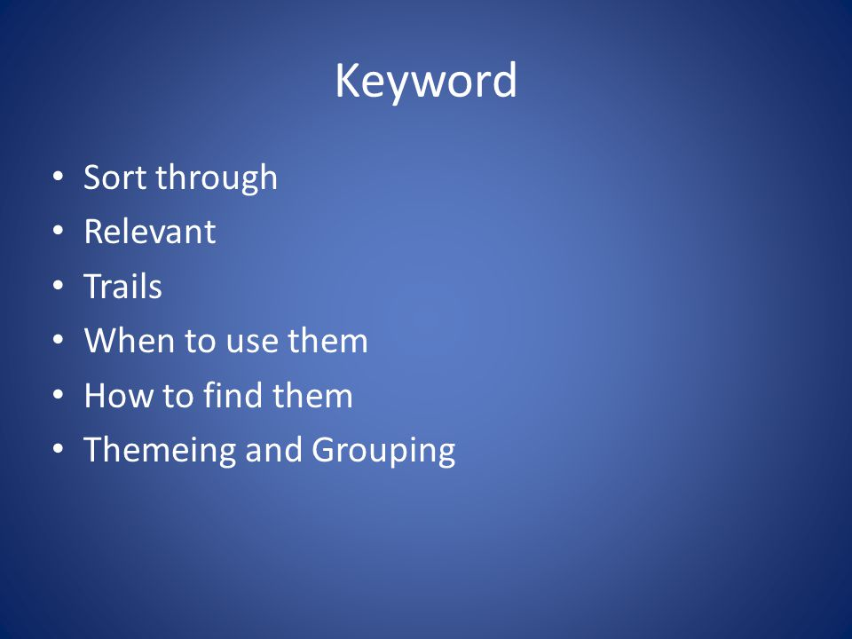 Keyword Sort through Relevant Trails When to use them How to find them Themeing and Grouping