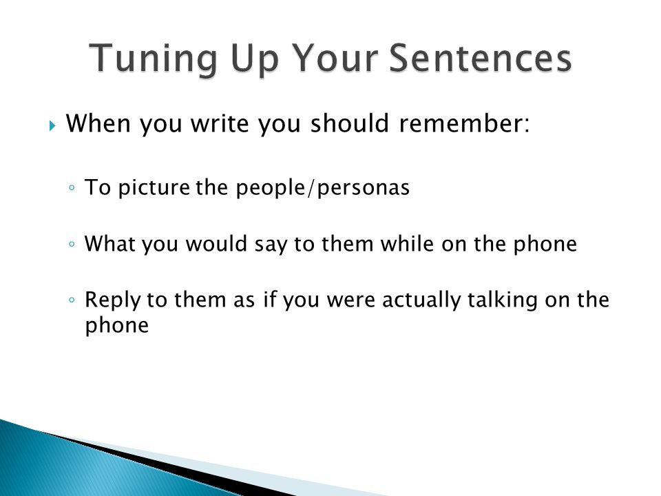  When you write you should remember: ◦ To picture the people/personas ◦ What you would say to them while on the phone ◦ Reply to them as if you were