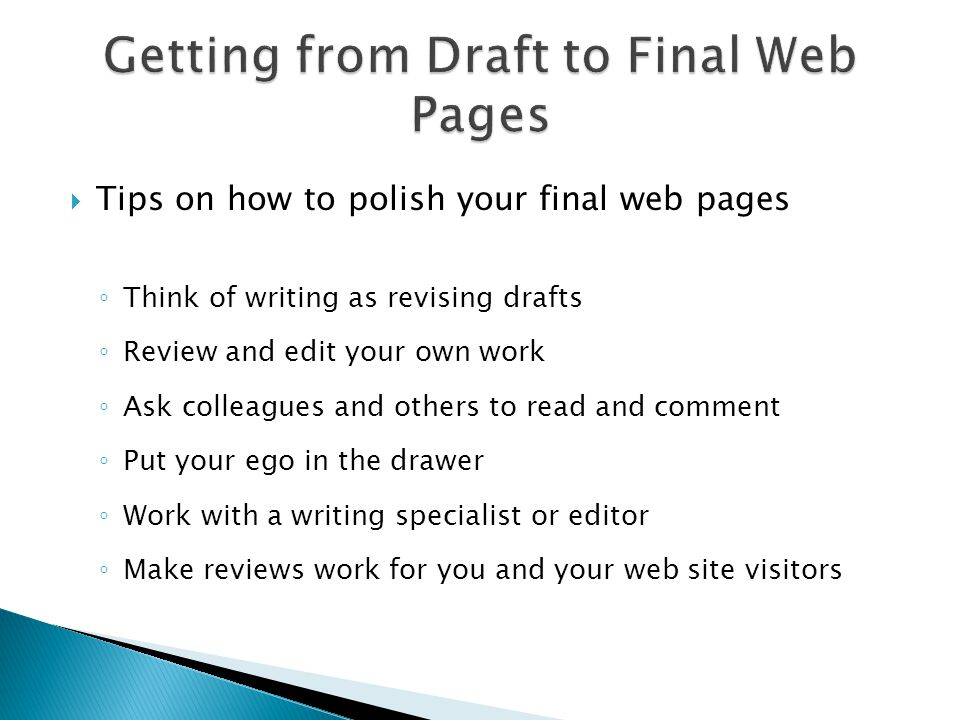 Tips on how to polish your final web pages ◦ Think of writing as revising drafts ◦ Review and edit your own work ◦ Ask colleagues and others to read and comment ◦ Put your ego in the drawer ◦ Work with a writing specialist or editor ◦ Make reviews work for you and your web site visitors