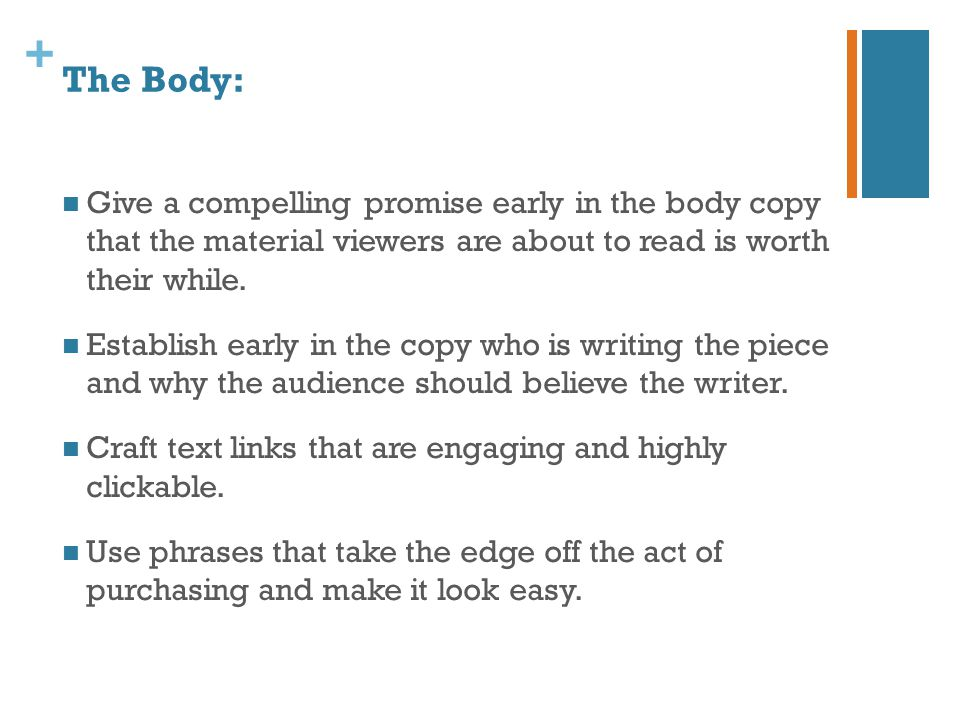 + The Body: Give a compelling promise early in the body copy that the material viewers are about to read is worth their while. Establish early in the