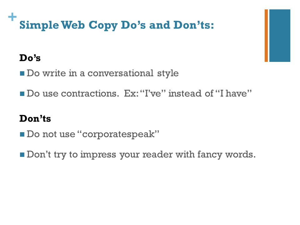 """+ Simple Web Copy Do's and Don'ts: Do write in a conversational style Do use contractions. Ex: """"I've"""" instead of """"I have"""" Do not use """"corporatespeak"""""""