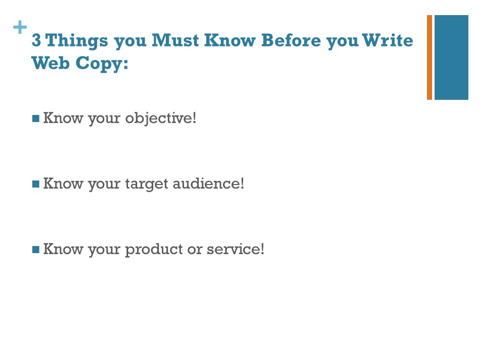 + 3 Things you Must Know Before you Write Web Copy: Know your objective! Know your target audience! Know your product or service!