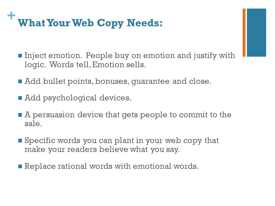 + What Your Web Copy Needs: Inject emotion. People buy on emotion and justify with logic. Words tell, Emotion sells. Add bullet points, bonuses, guara