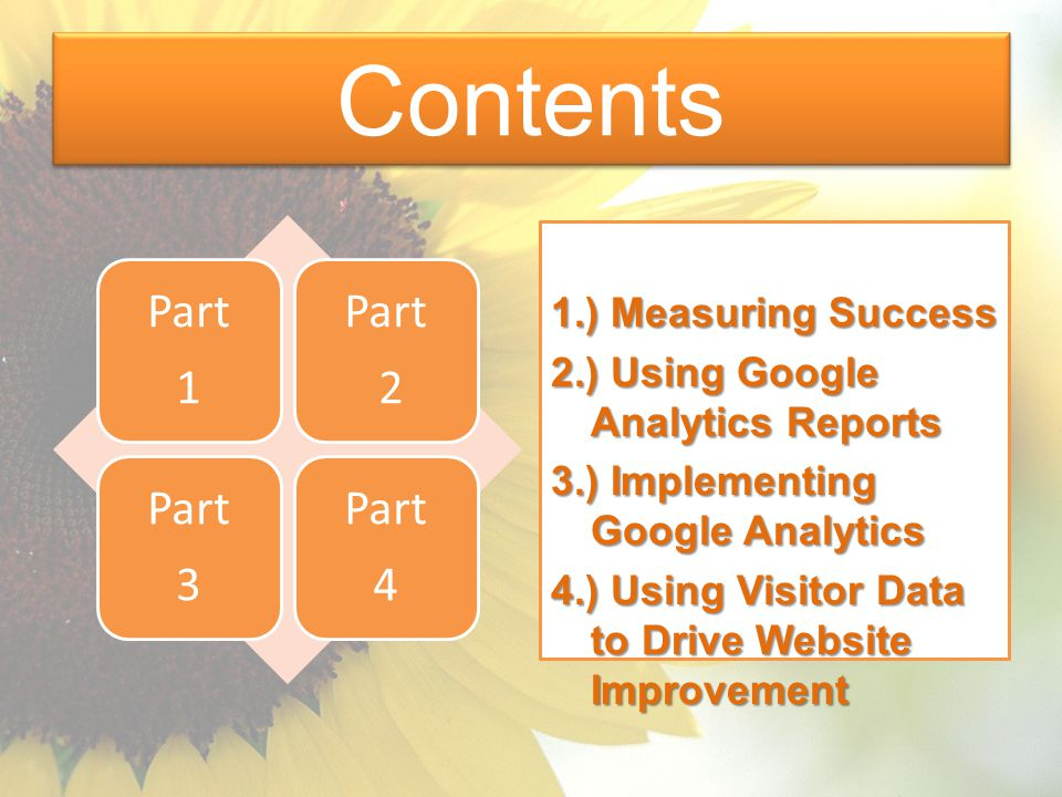 Contents Part 1 Part 2 Part 3 Part 4 1.) Measuring Success 2.) Using Google Analytics Reports 3.) Implementing Google Analytics 4.) Using Visitor Data to Drive Website Improvement