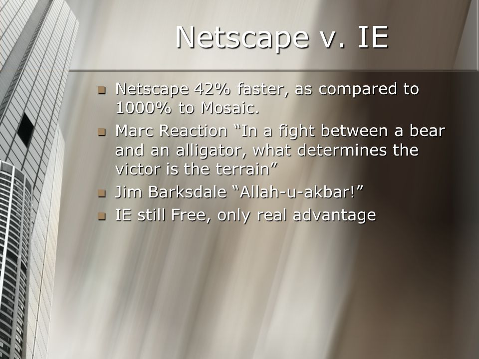 Netscape v. IE Netscape 42% faster, as compared to 1000% to Mosaic.