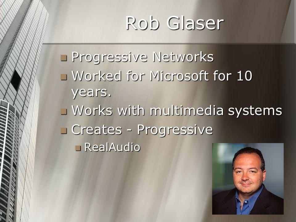 Rob Glaser Progressive Networks Progressive Networks Worked for Microsoft for 10 years. Worked for Microsoft for 10 years. Works with multimedia syste