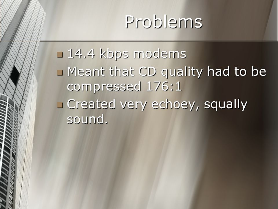 Problems 14.4 kbps modems 14.4 kbps modems Meant that CD quality had to be compressed 176:1 Meant that CD quality had to be compressed 176:1 Created v