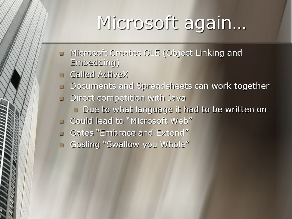 Microsoft again… Microsoft Creates OLE (Object Linking and Embedding) Microsoft Creates OLE (Object Linking and Embedding) Called ActiveX Called ActiveX Documents and Spreadsheets can work together Documents and Spreadsheets can work together Direct competition with Java Direct competition with Java Due to what language it had to be written on Due to what language it had to be written on Could lead to Microsoft Web Could lead to Microsoft Web Gates Embrace and Extend Gates Embrace and Extend Gosling Swallow you Whole Gosling Swallow you Whole