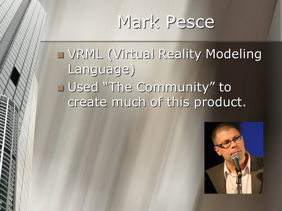 Mark Pesce VRML (Virtual Reality Modeling Language) VRML (Virtual Reality Modeling Language) Used The Community to create much of this product.