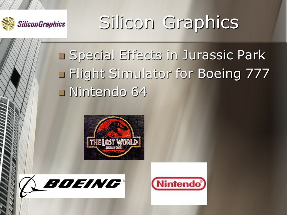 Silicon Graphics Special Effects in Jurassic Park Special Effects in Jurassic Park Flight Simulator for Boeing 777 Flight Simulator for Boeing 777 Nintendo 64 Nintendo 64