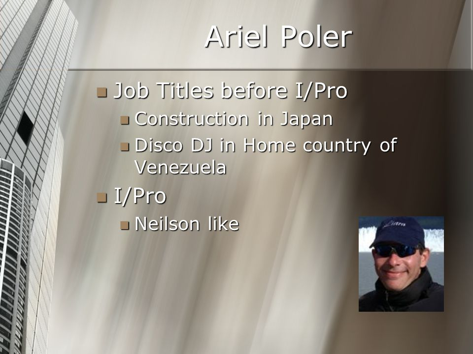 Ariel Poler Job Titles before I/Pro Job Titles before I/Pro Construction in Japan Construction in Japan Disco DJ in Home country of Venezuela Disco DJ in Home country of Venezuela I/Pro I/Pro Neilson like Neilson like