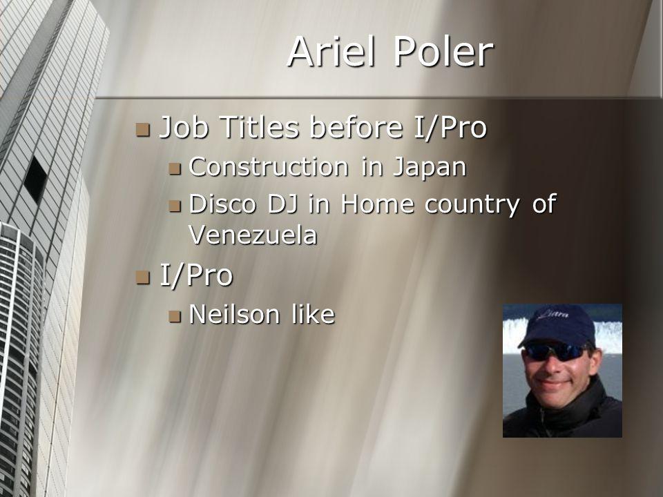 Ariel Poler Job Titles before I/Pro Job Titles before I/Pro Construction in Japan Construction in Japan Disco DJ in Home country of Venezuela Disco DJ