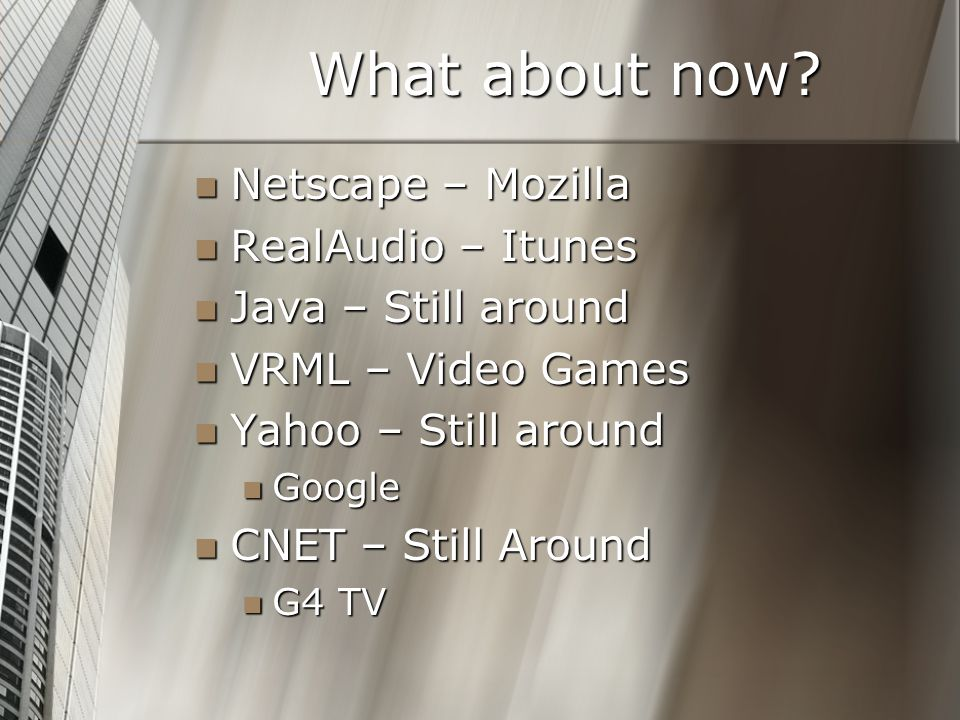 What about now? Netscape – Mozilla Netscape – Mozilla RealAudio – Itunes RealAudio – Itunes Java – Still around Java – Still around VRML – Video Games