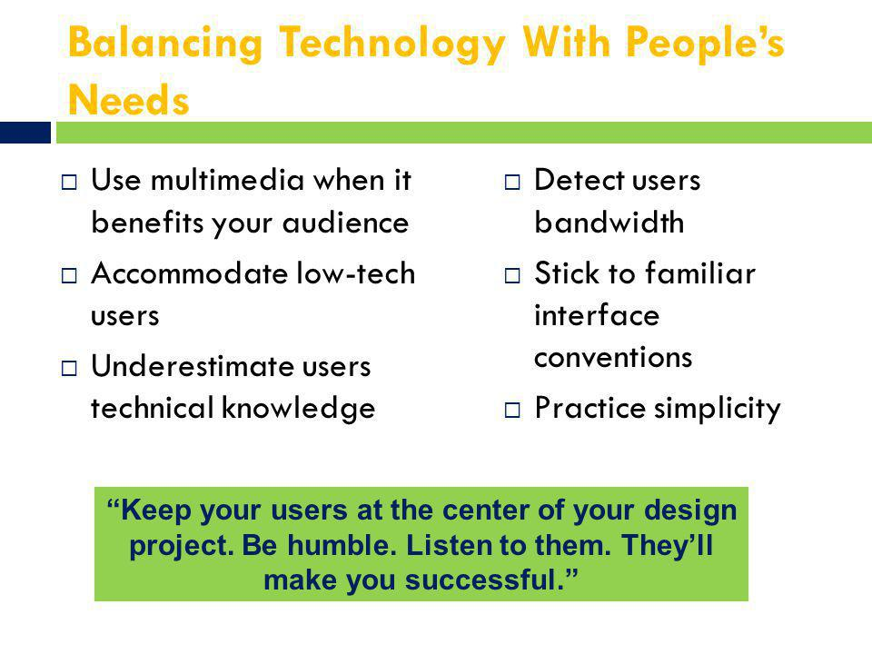 Balancing Technology With People's Needs  Use multimedia when it benefits your audience  Accommodate low-tech users  Underestimate users technical knowledge  Detect users bandwidth  Stick to familiar interface conventions  Practice simplicity Keep your users at the center of your design project.