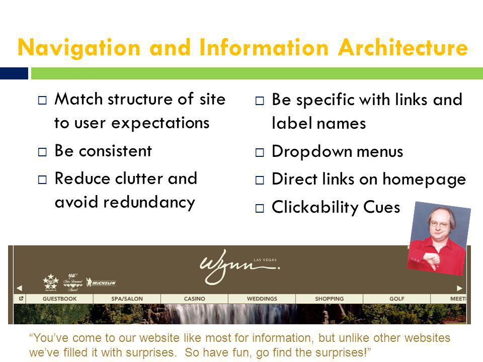 Navigation and Information Architecture  Match structure of site to user expectations  Be consistent  Reduce clutter and avoid redundancy  Be specific with links and label names  Dropdown menus  Direct links on homepage  Clickability Cues You've come to our website like most for information, but unlike other websites we've filled it with surprises.