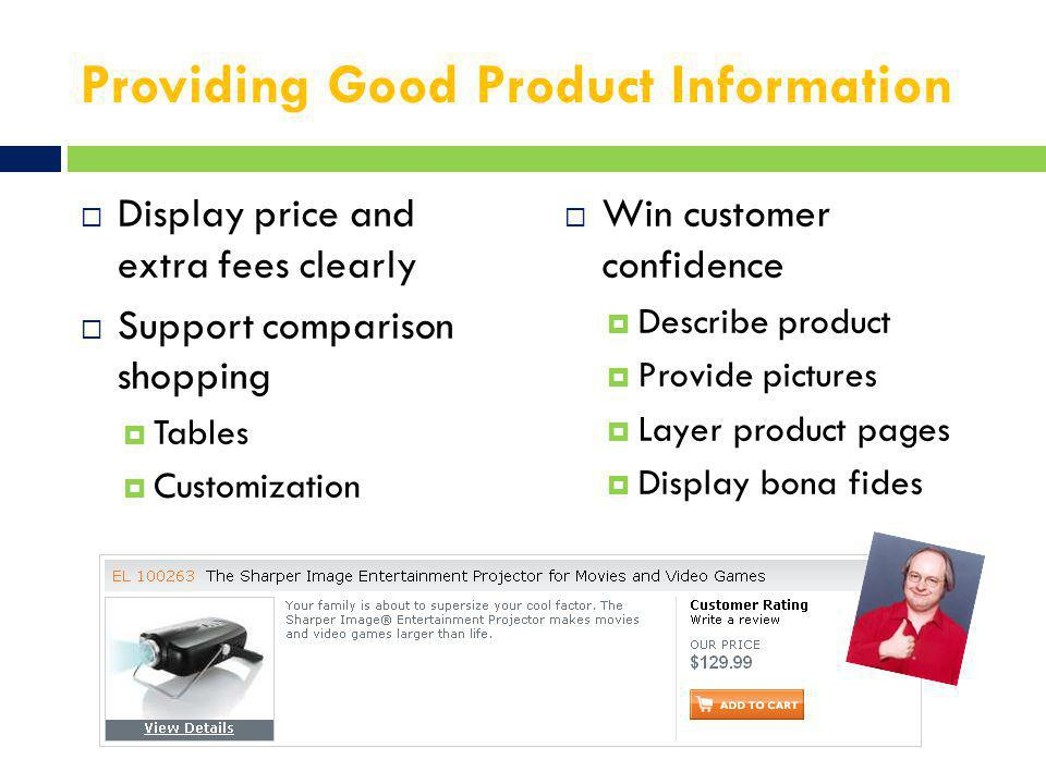 Providing Good Product Information  Display price and extra fees clearly  Support comparison shopping  Tables  Customization  Win customer confidence  Describe product  Provide pictures  Layer product pages  Display bona fides
