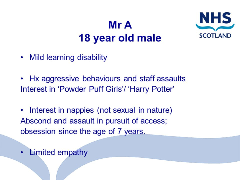 Mr A 18 year old male Mild learning disability Hx aggressive behaviours and staff assaults Interest in 'Powder Puff Girls'/ 'Harry Potter' Interest in nappies (not sexual in nature) Abscond and assault in pursuit of access; obsession since the age of 7 years.