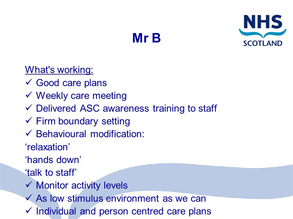 Mr B What s working: Good care plans Weekly care meeting Delivered ASC awareness training to staff Firm boundary setting Behavioural modification: 'relaxation' 'hands down' 'talk to staff' Monitor activity levels As low stimulus environment as we can Individual and person centred care plans