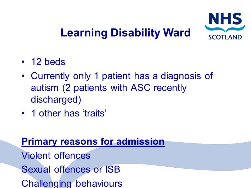 Learning Disability Ward 12 beds Currently only 1 patient has a diagnosis of autism (2 patients with ASC recently discharged) 1 other has 'traits' Primary reasons for admission Violent offences Sexual offences or ISB Challenging behaviours