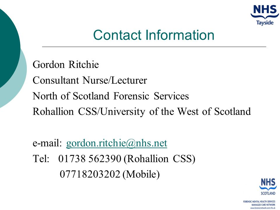 Contact Information Gordon Ritchie Consultant Nurse/Lecturer North of Scotland Forensic Services Rohallion CSS/University of the West of Scotland e-mail: gordon.ritchie@nhs.netgordon.ritchie@nhs.net Tel: 01738 562390 (Rohallion CSS) 07718203202 (Mobile)