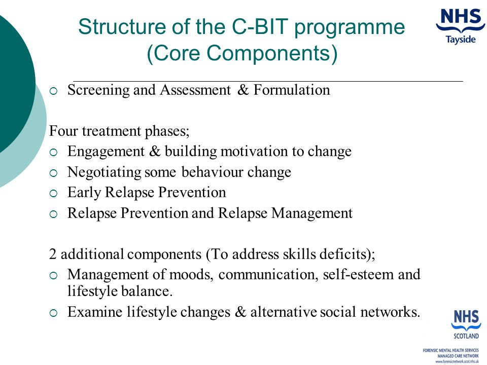 Structure of the C-BIT programme (Core Components)  Screening and Assessment & Formulation Four treatment phases;  Engagement & building motivation to change  Negotiating some behaviour change  Early Relapse Prevention  Relapse Prevention and Relapse Management 2 additional components (To address skills deficits);  Management of moods, communication, self-esteem and lifestyle balance.
