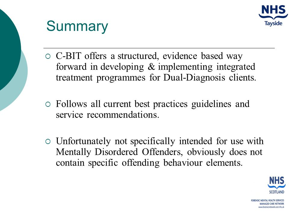 Summary  C-BIT offers a structured, evidence based way forward in developing & implementing integrated treatment programmes for Dual-Diagnosis clients.