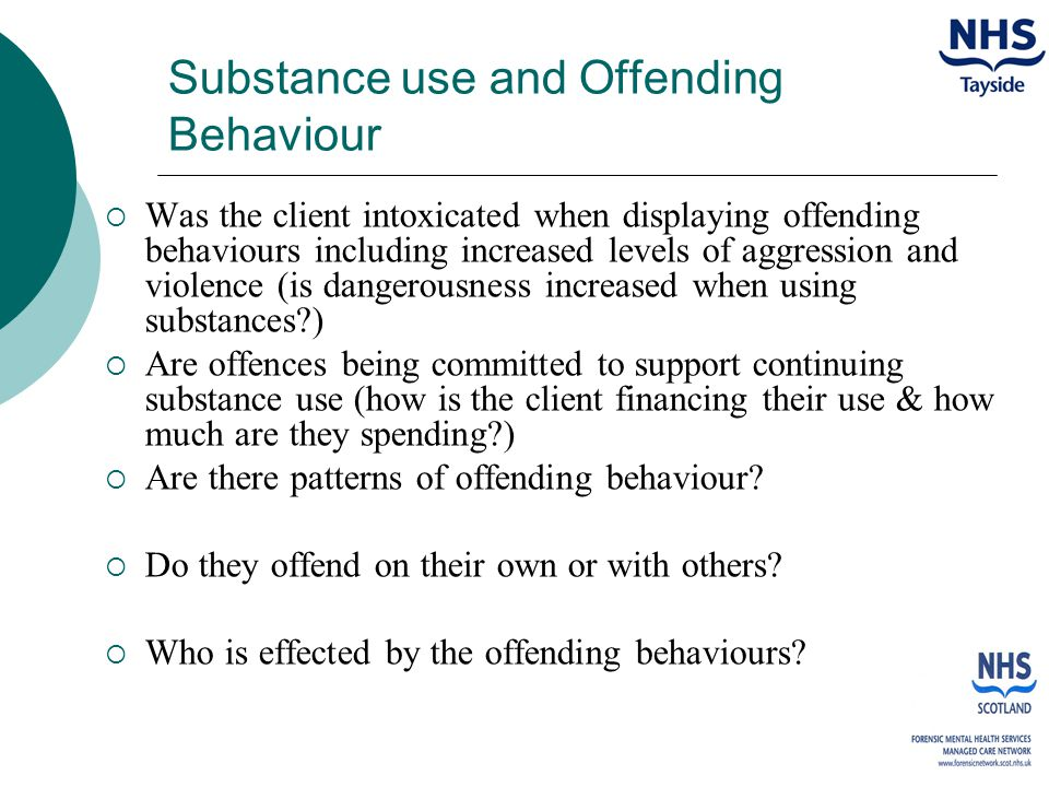 Substance use and Offending Behaviour  Was the client intoxicated when displaying offending behaviours including increased levels of aggression and violence (is dangerousness increased when using substances )  Are offences being committed to support continuing substance use (how is the client financing their use & how much are they spending )  Are there patterns of offending behaviour.