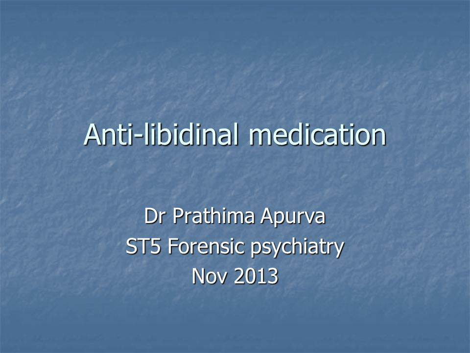 Anti-libidinal medication Dr Prathima Apurva ST5 Forensic psychiatry Nov 2013