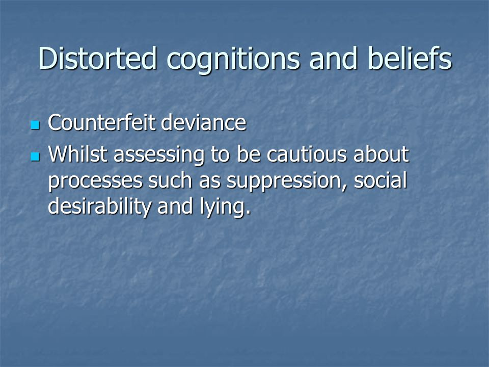 Distorted cognitions and beliefs Counterfeit deviance Counterfeit deviance Whilst assessing to be cautious about processes such as suppression, social