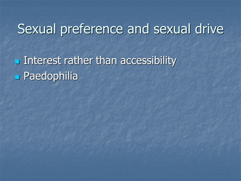 Sexual preference and sexual drive Interest rather than accessibility Interest rather than accessibility Paedophilia Paedophilia
